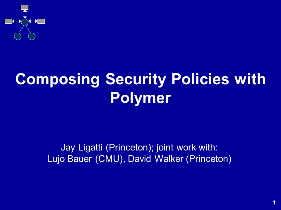 1 Composing Security Policies with Polymer Jay Ligatti (Princeton); joint work with: Lujo Bauer (CMU), David Walker (Princeton)