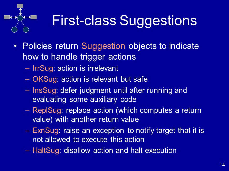 14 First-class Suggestions Policies return Suggestion objects to indicate how to handle trigger actions –IrrSug: action is irrelevant –OKSug: action is relevant but safe –InsSug: defer judgment until after running and evaluating some auxiliary code –ReplSug: replace action (which computes a return value) with another return value –ExnSug: raise an exception to notify target that it is not allowed to execute this action –HaltSug: disallow action and halt execution