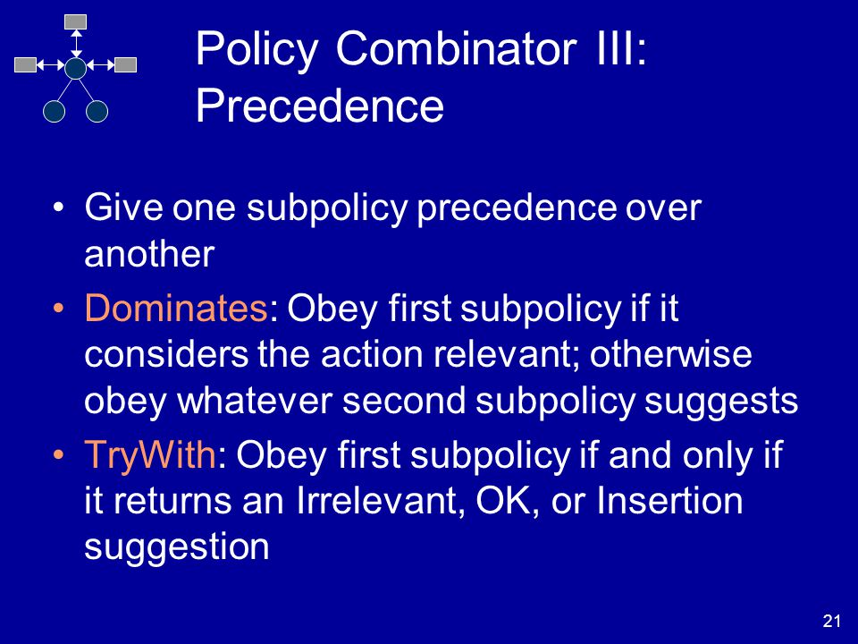 21 Policy Combinator III: Precedence Give one subpolicy precedence over another Dominates: Obey first subpolicy if it considers the action relevant; otherwise obey whatever second subpolicy suggests TryWith: Obey first subpolicy if and only if it returns an Irrelevant, OK, or Insertion suggestion