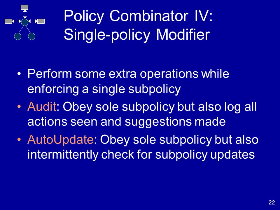 22 Policy Combinator IV: Single-policy Modifier Perform some extra operations while enforcing a single subpolicy Audit: Obey sole subpolicy but also log all actions seen and suggestions made AutoUpdate: Obey sole subpolicy but also intermittently check for subpolicy updates