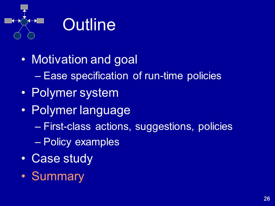 26 Outline Motivation and goal –Ease specification of run-time policies Polymer system Polymer language –First-class actions, suggestions, policies –Policy examples Case study Summary
