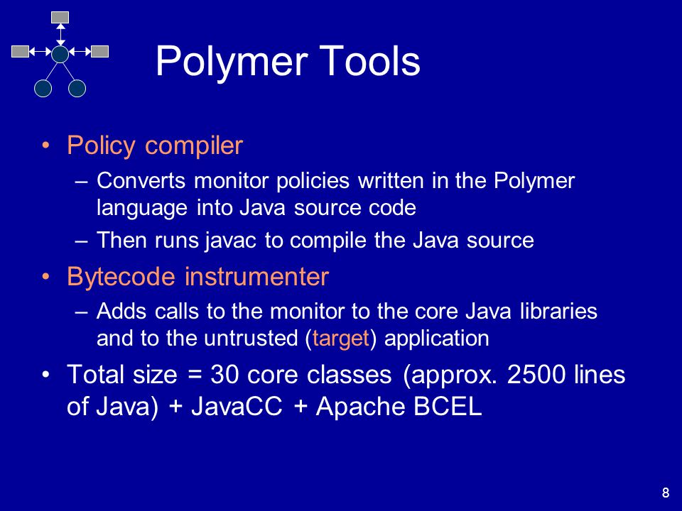 8 Polymer Tools Policy compiler –Converts monitor policies written in the Polymer language into Java source code –Then runs javac to compile the Java source Bytecode instrumenter –Adds calls to the monitor to the core Java libraries and to the untrusted (target) application Total size = 30 core classes (approx.