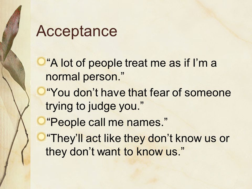 Acceptance A lot of people treat me as if Im a normal person. You dont have that fear of someone trying to judge you. People call me names. Theyll act