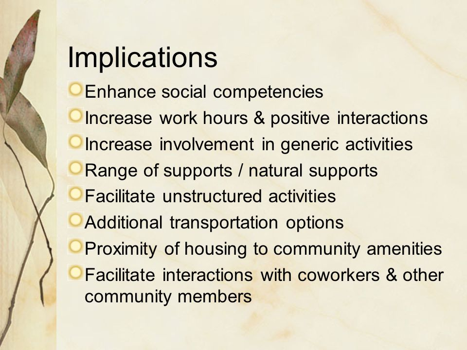Implications Enhance social competencies Increase work hours & positive interactions Increase involvement in generic activities Range of supports / natural supports Facilitate unstructured activities Additional transportation options Proximity of housing to community amenities Facilitate interactions with coworkers & other community members