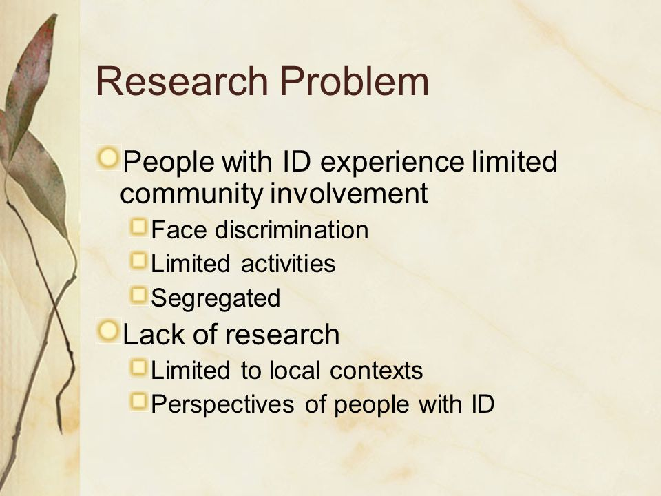 Research Problem People with ID experience limited community involvement Face discrimination Limited activities Segregated Lack of research Limited to local contexts Perspectives of people with ID