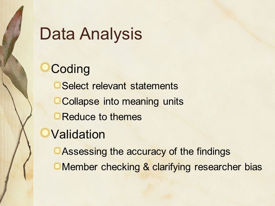 Data Analysis Coding Select relevant statements Collapse into meaning units Reduce to themes Validation Assessing the accuracy of the findings Member checking & clarifying researcher bias
