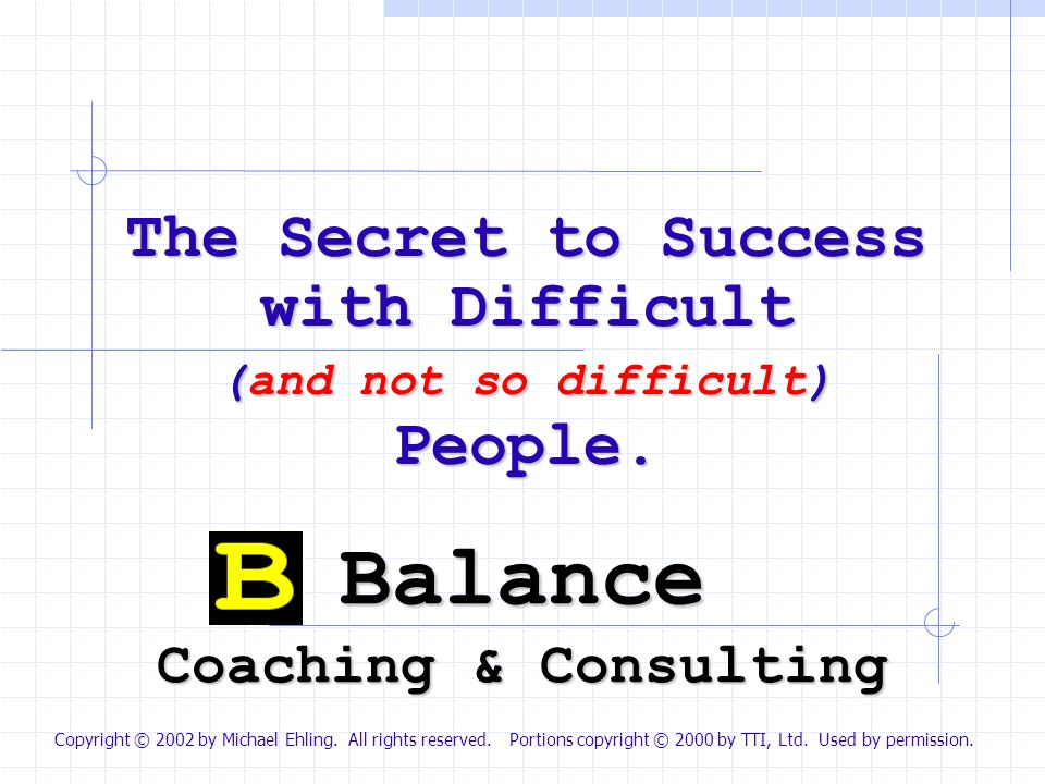 Balance Coaching & Consulting The Secret to Success with Difficult (and not so difficult) People. Copyright © 2002 by Michael Ehling. All rights reser