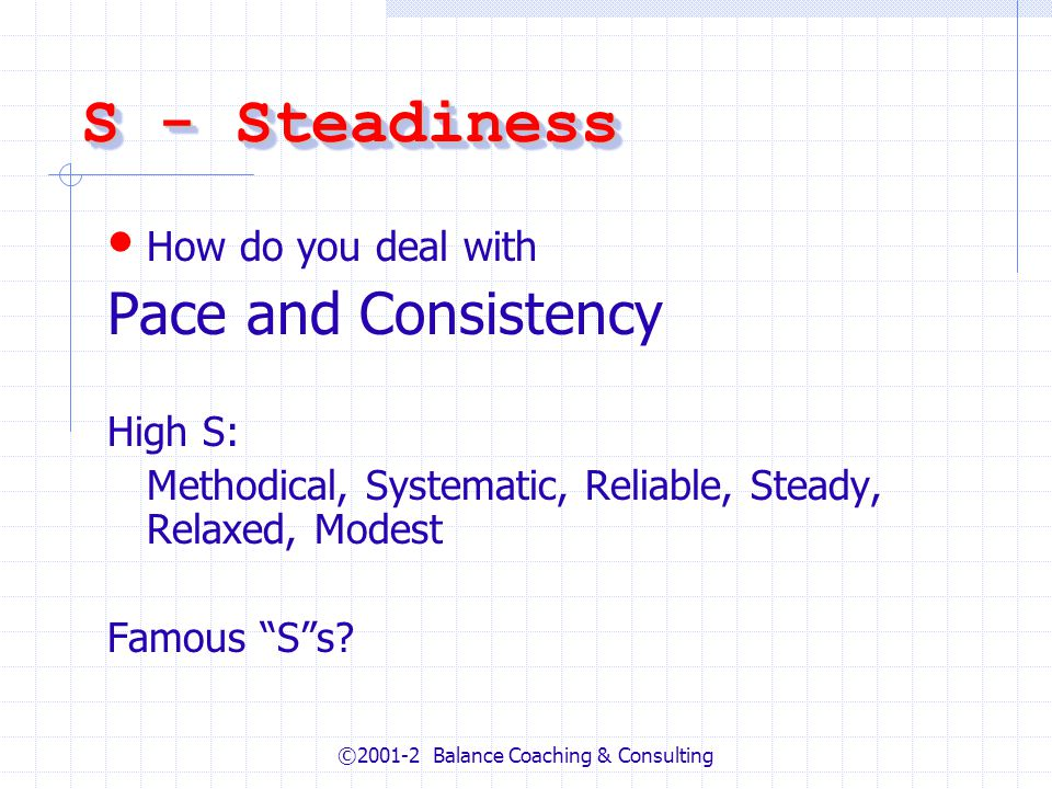 ©2001-2 Balance Coaching & Consulting S - Steadiness How do you deal with Pace and Consistency High S: Methodical, Systematic, Reliable, Steady, Relaxed, Modest Famous Ss