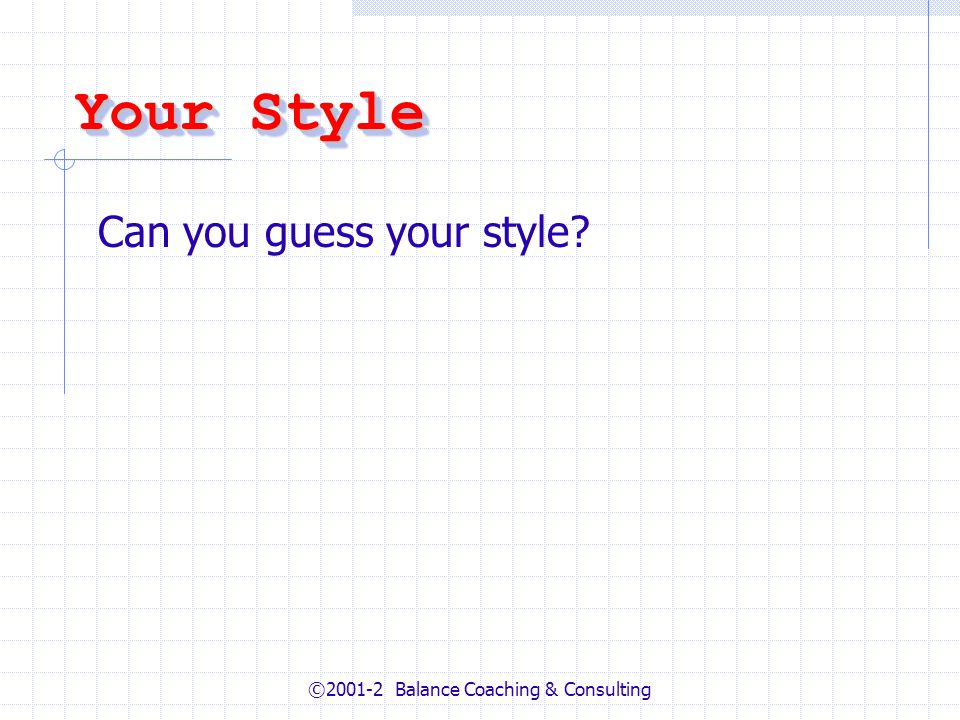 ©2001-2 Balance Coaching & Consulting Your Style Can you guess your style?