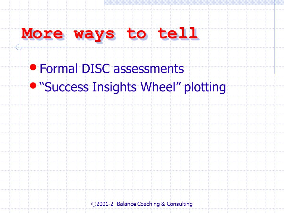 ©2001-2 Balance Coaching & Consulting More ways to tell Formal DISC assessments Success Insights Wheel plotting