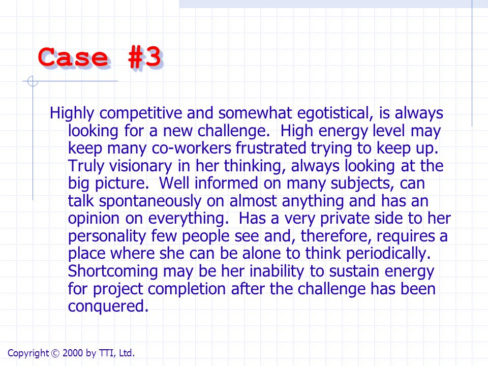 Case #3 Highly competitive and somewhat egotistical, is always looking for a new challenge. High energy level may keep many co-workers frustrated tryi