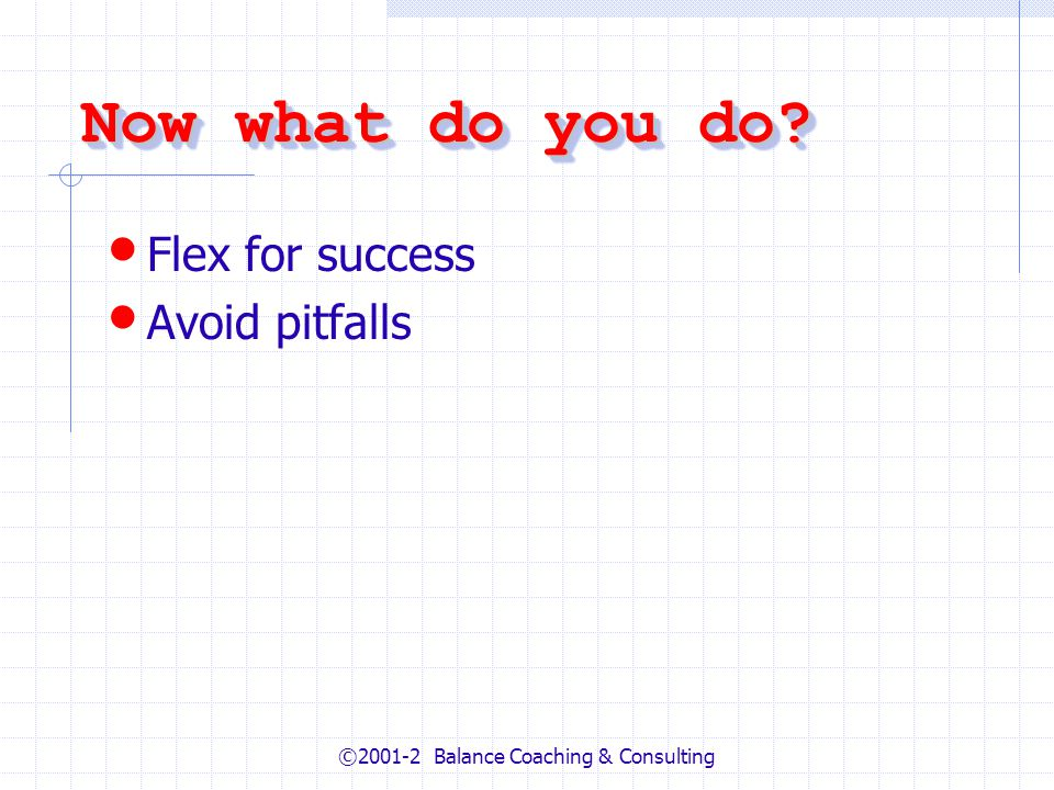 ©2001-2 Balance Coaching & Consulting Now what do you do Flex for success Avoid pitfalls