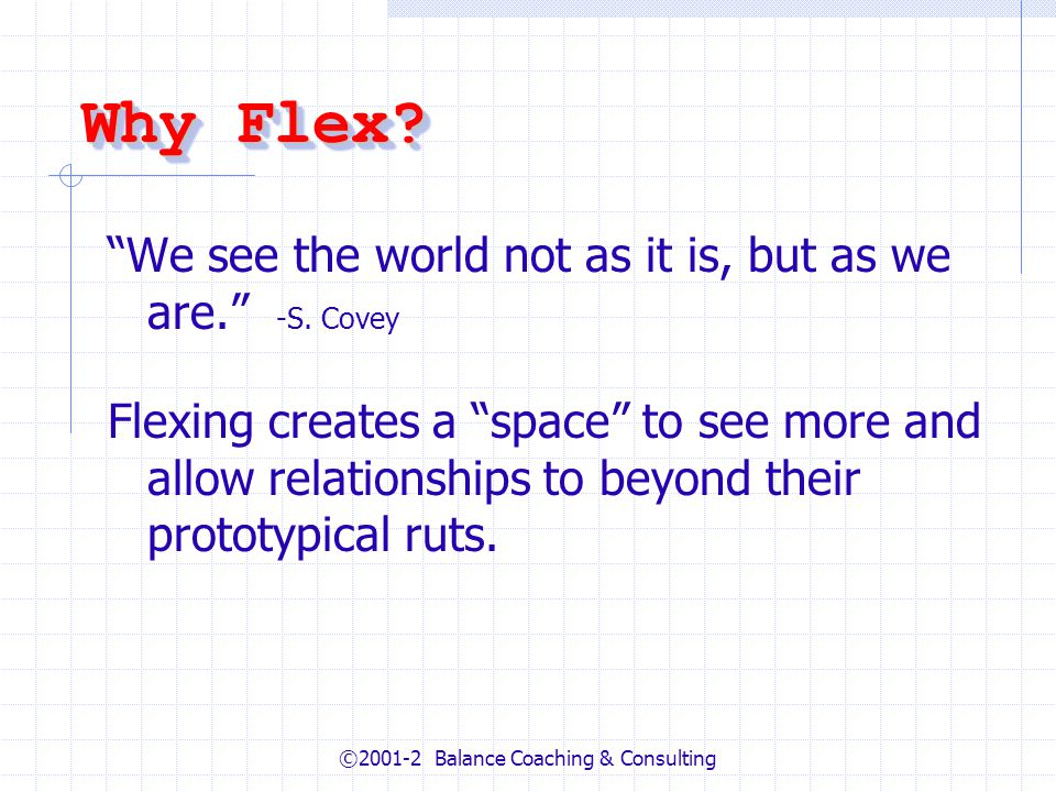 ©2001-2 Balance Coaching & Consulting Why Flex? We see the world not as it is, but as we are. -S. Covey Flexing creates a space to see more and allow