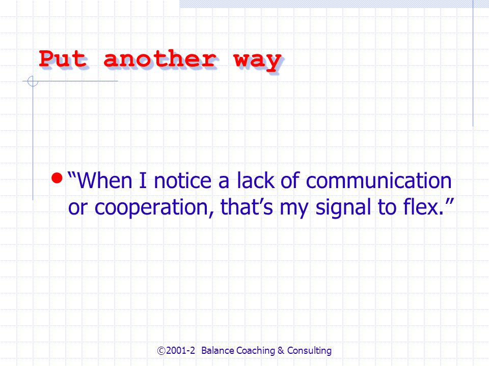 ©2001-2 Balance Coaching & Consulting Put another way When I notice a lack of communication or cooperation, thats my signal to flex.