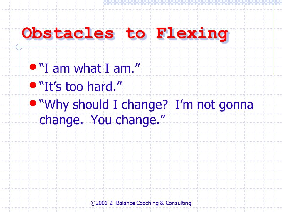 ©2001-2 Balance Coaching & Consulting Obstacles to Flexing I am what I am. Its too hard. Why should I change? Im not gonna change. You change.