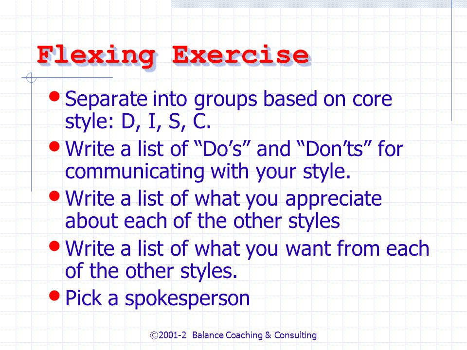 ©2001-2 Balance Coaching & Consulting Flexing Exercise Separate into groups based on core style: D, I, S, C.