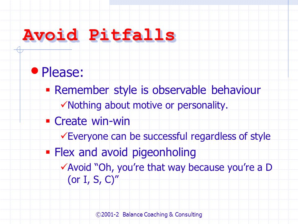 ©2001-2 Balance Coaching & Consulting Avoid Pitfalls Please: Remember style is observable behaviour Nothing about motive or personality.