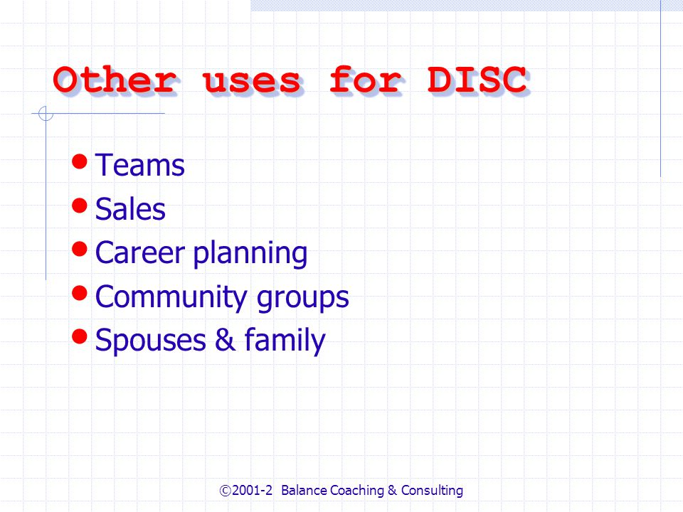 ©2001-2 Balance Coaching & Consulting Other uses for DISC Teams Sales Career planning Community groups Spouses & family