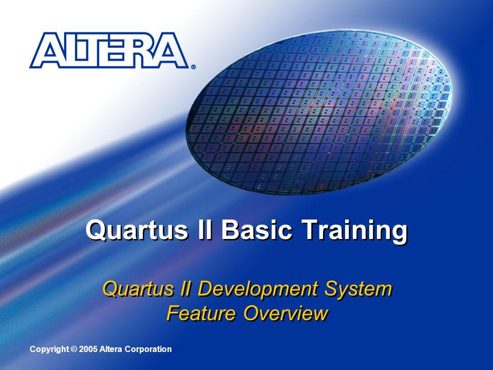 Copyright © 2005 Altera Corporation Quartus II Basic Training Quartus II Development System Feature Overview Quartus II Development System Feature Ove