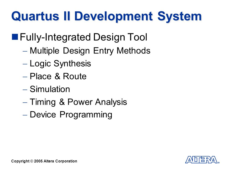 Copyright © 2005 Altera Corporation Quartus II Development System Fully-Integrated Design Tool Multiple Design Entry Methods Logic Synthesis Place & Route Simulation Timing & Power Analysis Device Programming