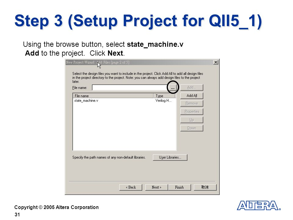 Copyright © 2005 Altera Corporation 31 Step 3 (Setup Project for QII5_1) Using the browse button, select state_machine.v Add to the project.