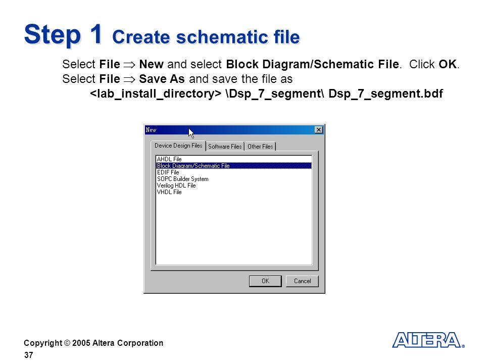 Copyright © 2005 Altera Corporation 37 Step 1 Create schematic file Select File New and select Block Diagram/Schematic File.