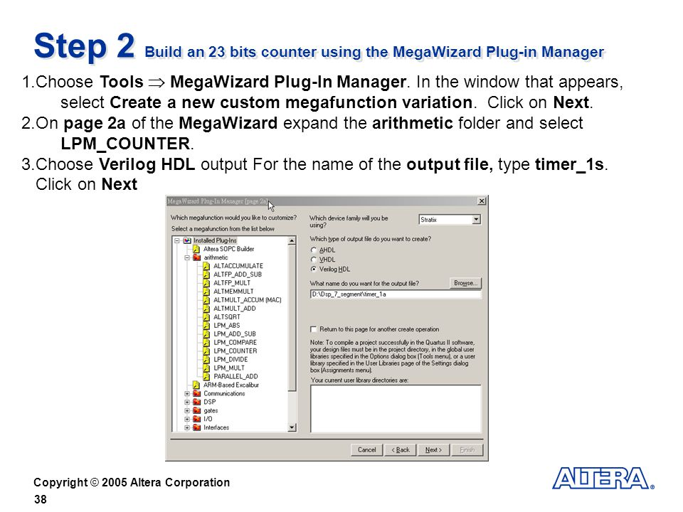 Copyright © 2005 Altera Corporation 38 Step 2 Build an 23 bits counter using the MegaWizard Plug-in Manager 1.Choose Tools MegaWizard Plug-In Manager.