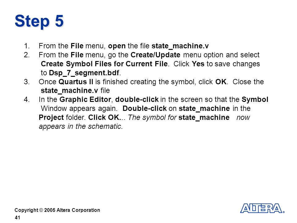 Copyright © 2005 Altera Corporation 41 Step 5 1.From the File menu, open the file state_machine.v 2.From the File menu, go the Create/Update menu option and select Create Symbol Files for Current File.
