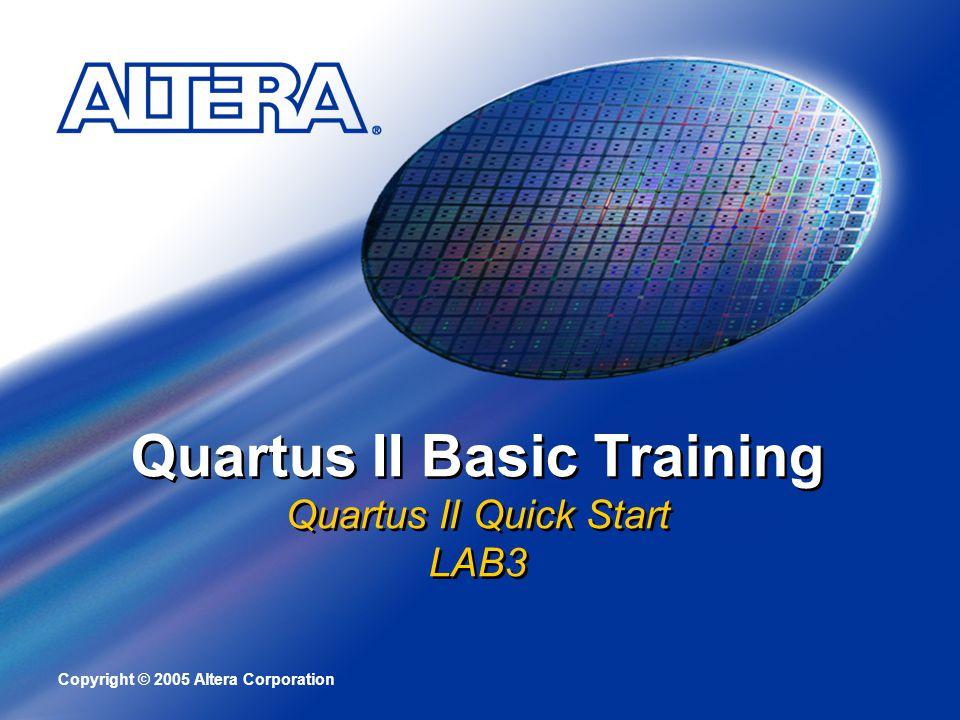 Copyright © 2005 Altera Corporation Quartus II Basic Training Quartus II Quick Start LAB3