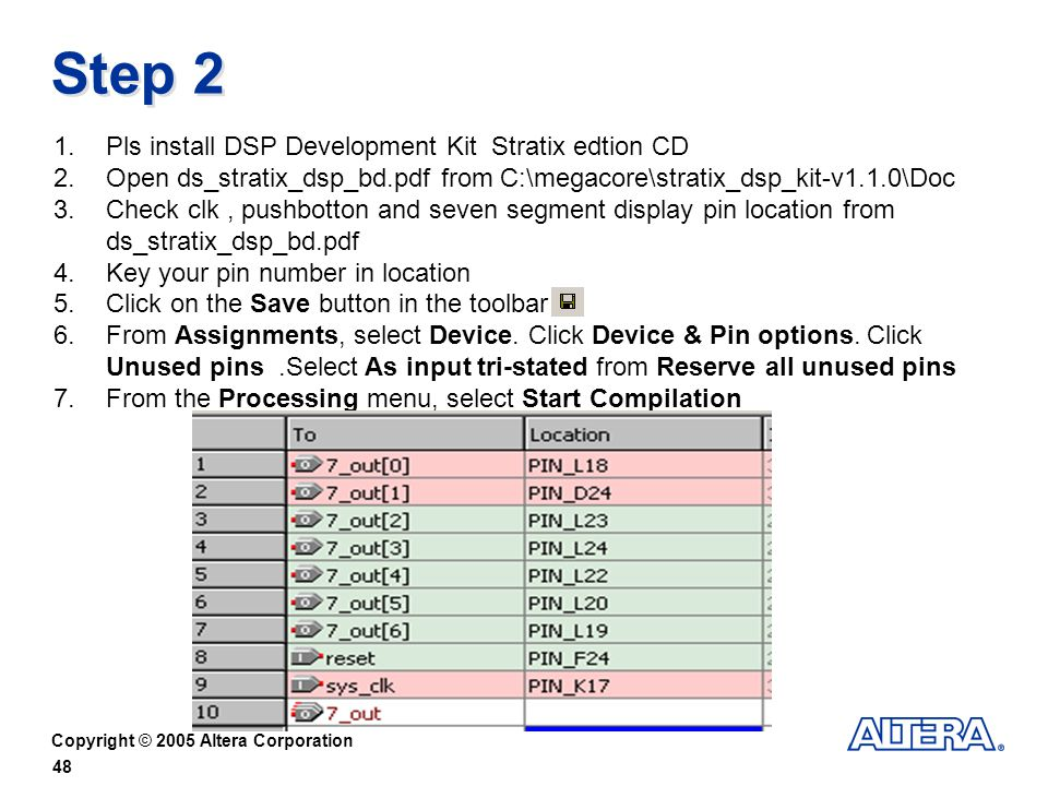 Copyright © 2005 Altera Corporation 48 Step 2 1.Pls install DSP Development Kit Stratix edtion CD 2.Open ds_stratix_dsp_bd.pdf from C:\megacore\stratix_dsp_kit-v1.1.0\Doc 3.Check clk, pushbotton and seven segment display pin location from ds_stratix_dsp_bd.pdf 4.Key your pin number in location 5.Click on the Save button in the toolbar 6.From Assignments, select Device.