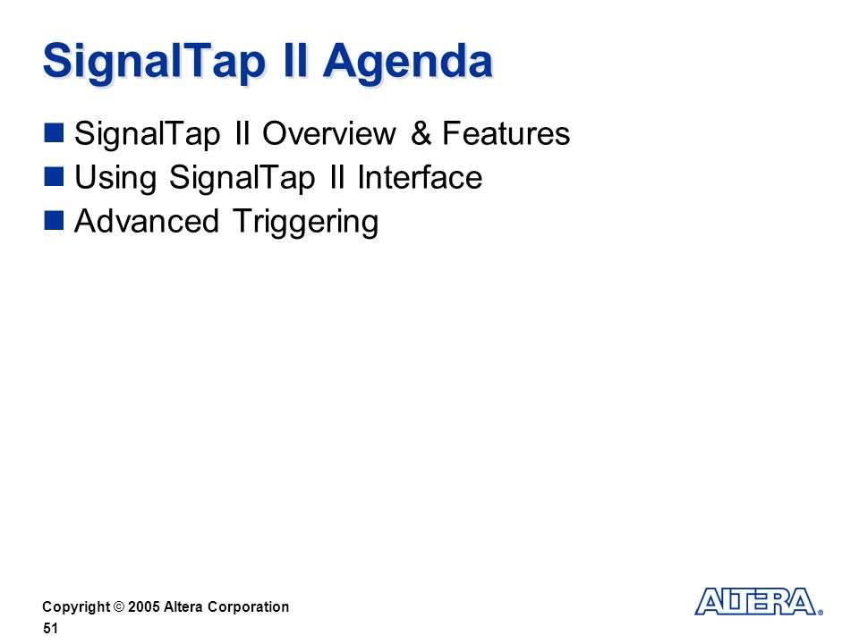 Copyright © 2005 Altera Corporation 51 SignalTap II Agenda SignalTap II Overview & Features Using SignalTap II Interface Advanced Triggering