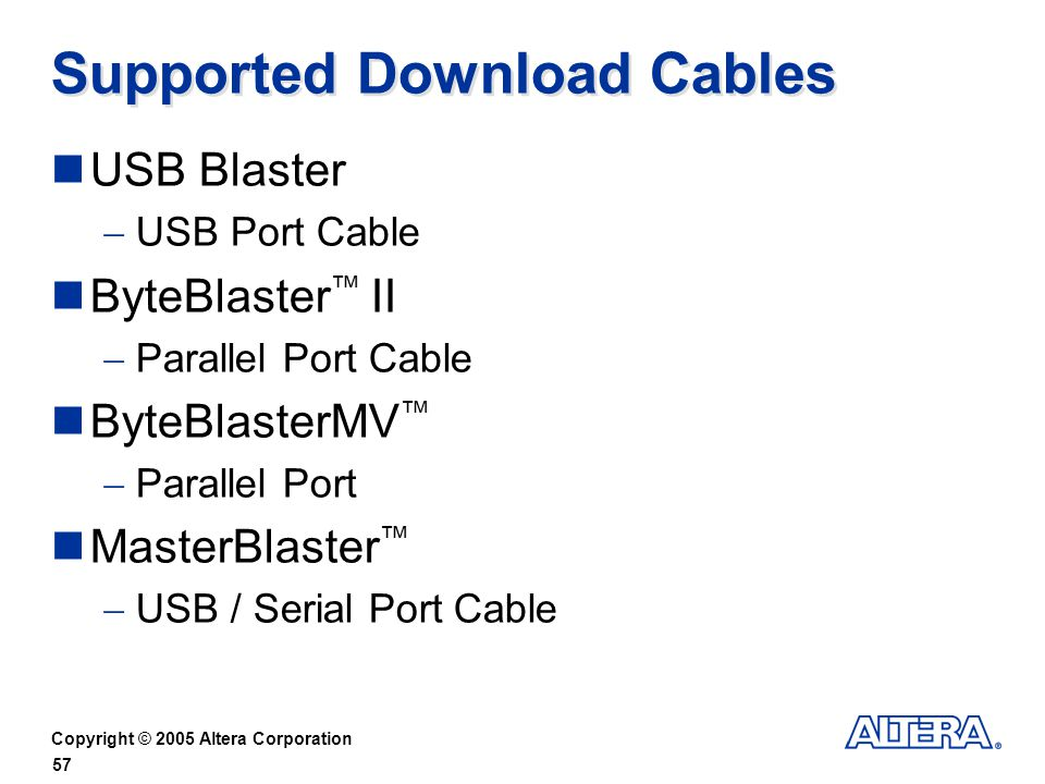 Copyright © 2005 Altera Corporation 57 Supported Download Cables USB Blaster USB Port Cable ByteBlaster II Parallel Port Cable ByteBlasterMV Parallel Port MasterBlaster USB / Serial Port Cable