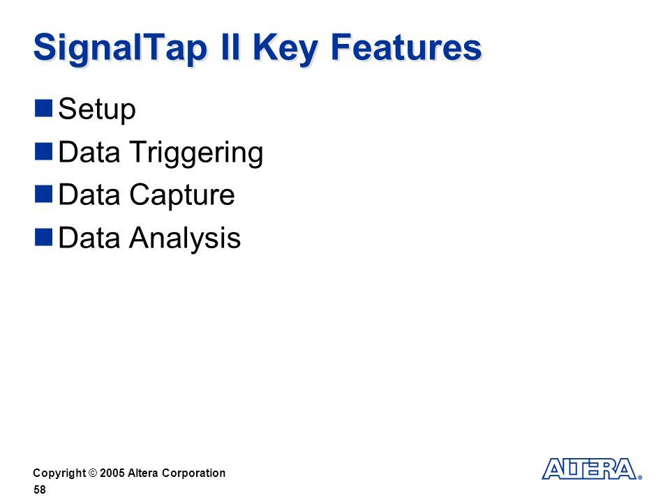 Copyright © 2005 Altera Corporation 58 SignalTap II Key Features Setup Data Triggering Data Capture Data Analysis