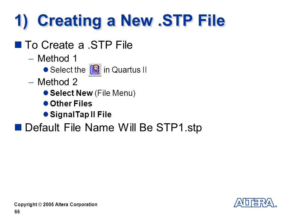 Copyright © 2005 Altera Corporation 65 1) Creating a New.STP File To Create a.STP File Method 1 Select the in Quartus II Method 2 Select New (File Menu) Other Files SignalTap II File Default File Name Will Be STP1.stp