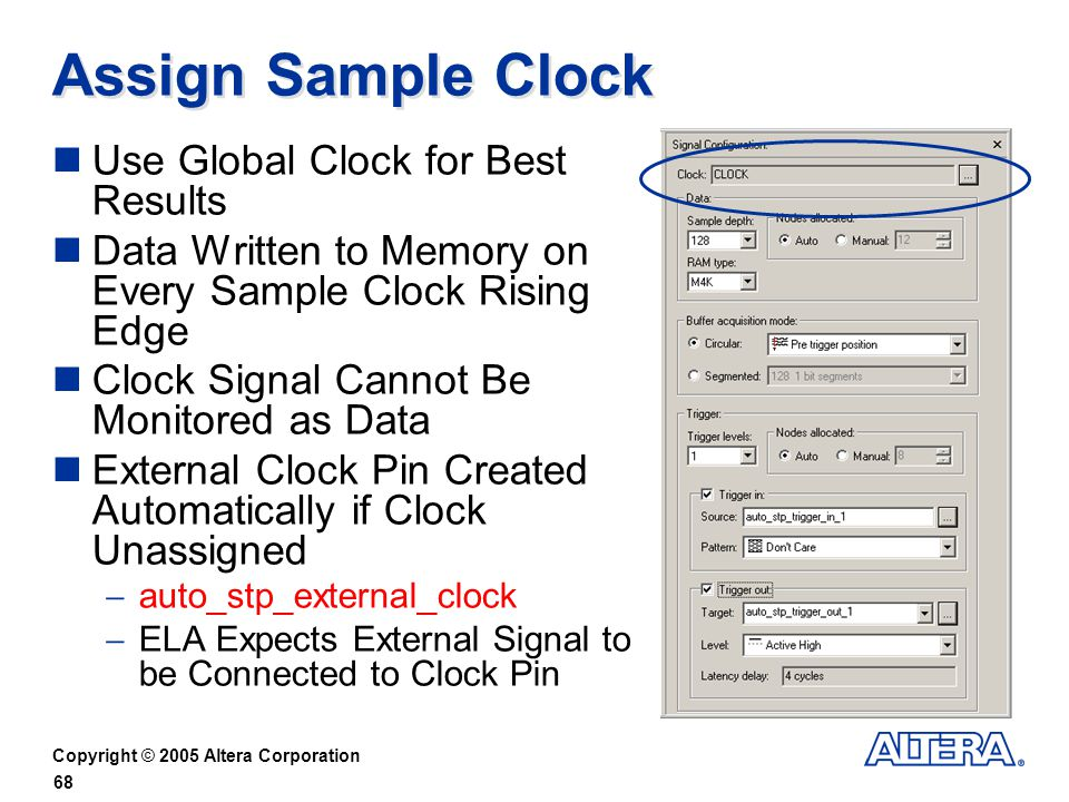 Copyright © 2005 Altera Corporation 68 Assign Sample Clock Use Global Clock for Best Results Data Written to Memory on Every Sample Clock Rising Edge Clock Signal Cannot Be Monitored as Data External Clock Pin Created Automatically if Clock Unassigned auto_stp_external_clock ELA Expects External Signal to be Connected to Clock Pin