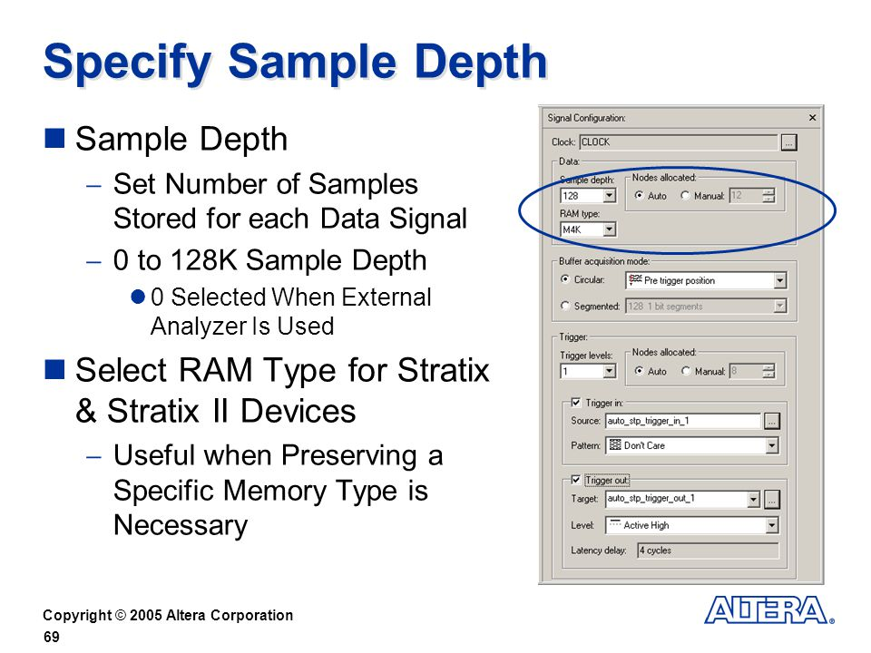 Copyright © 2005 Altera Corporation 69 Specify Sample Depth Sample Depth Set Number of Samples Stored for each Data Signal 0 to 128K Sample Depth 0 Selected When External Analyzer Is Used Select RAM Type for Stratix & Stratix II Devices Useful when Preserving a Specific Memory Type is Necessary