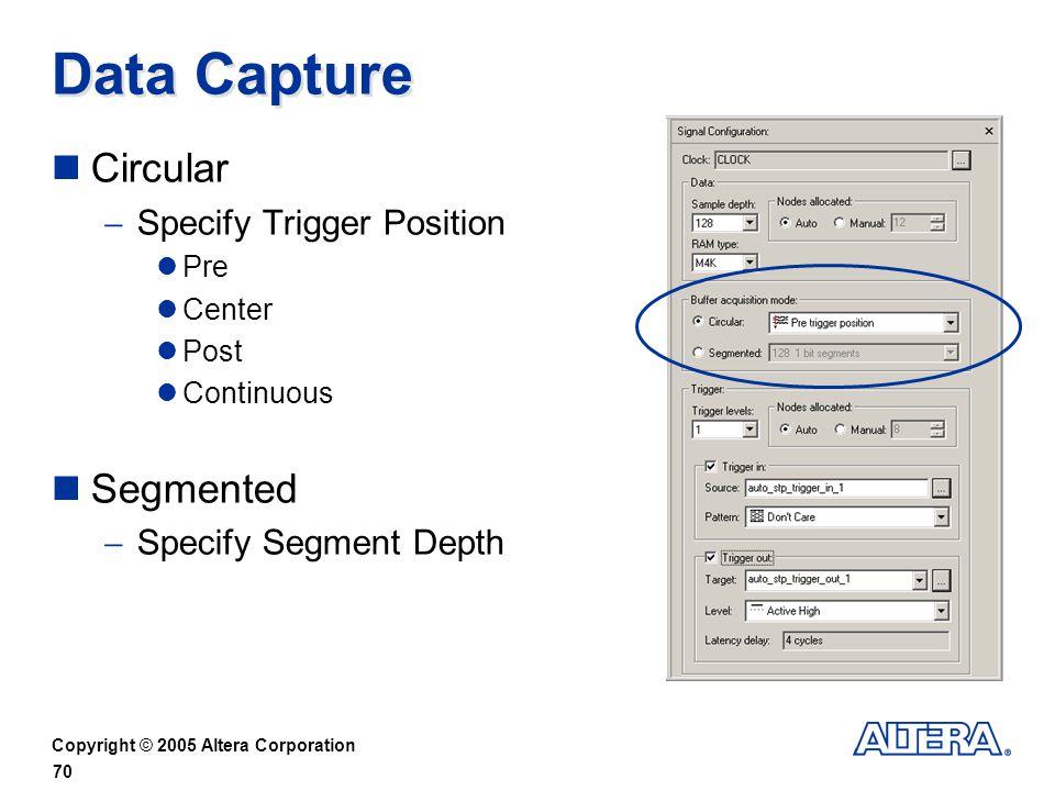 Copyright © 2005 Altera Corporation 70 Data Capture Circular Specify Trigger Position Pre Center Post Continuous Segmented Specify Segment Depth