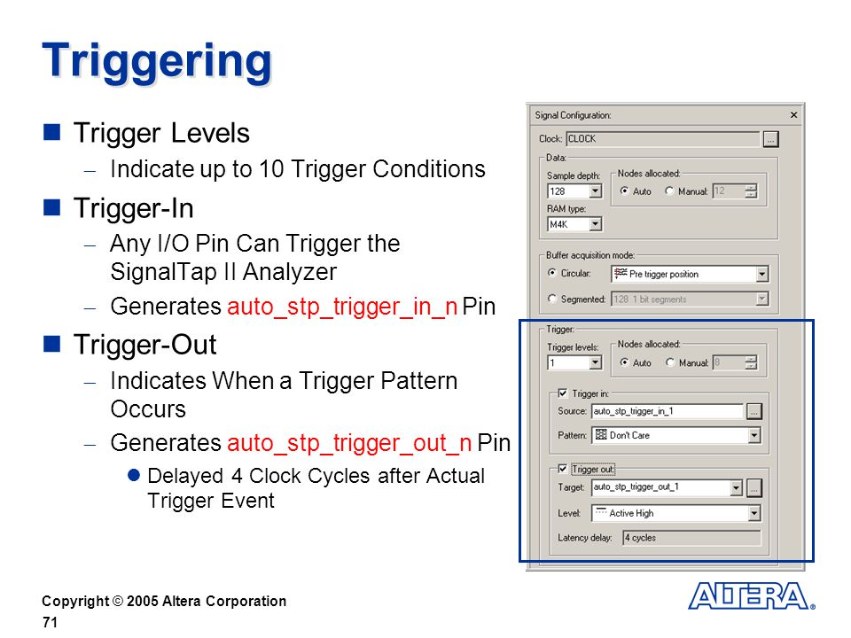 Copyright © 2005 Altera Corporation 71 Triggering Trigger Levels Indicate up to 10 Trigger Conditions Trigger-In Any I/O Pin Can Trigger the SignalTap II Analyzer Generates auto_stp_trigger_in_n Pin Trigger-Out Indicates When a Trigger Pattern Occurs Generates auto_stp_trigger_out_n Pin Delayed 4 Clock Cycles after Actual Trigger Event