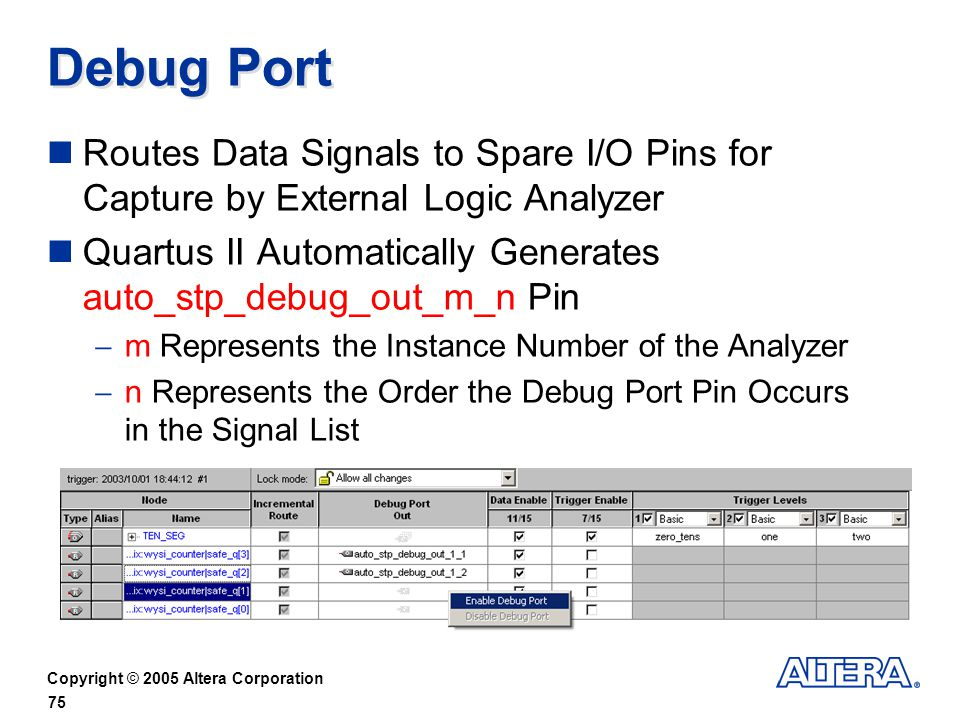 Copyright © 2005 Altera Corporation 75 Debug Port Routes Data Signals to Spare I/O Pins for Capture by External Logic Analyzer Quartus II Automatically Generates auto_stp_debug_out_m_n Pin m Represents the Instance Number of the Analyzer n Represents the Order the Debug Port Pin Occurs in the Signal List