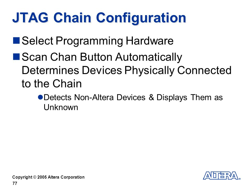 Copyright © 2005 Altera Corporation 77 JTAG Chain Configuration Select Programming Hardware Scan Chan Button Automatically Determines Devices Physically Connected to the Chain Detects Non-Altera Devices & Displays Them as Unknown