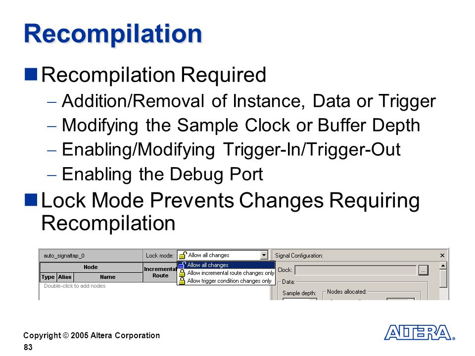 Copyright © 2005 Altera Corporation 83 Recompilation Recompilation Required Addition/Removal of Instance, Data or Trigger Modifying the Sample Clock or Buffer Depth Enabling/Modifying Trigger-In/Trigger-Out Enabling the Debug Port Lock Mode Prevents Changes Requiring Recompilation