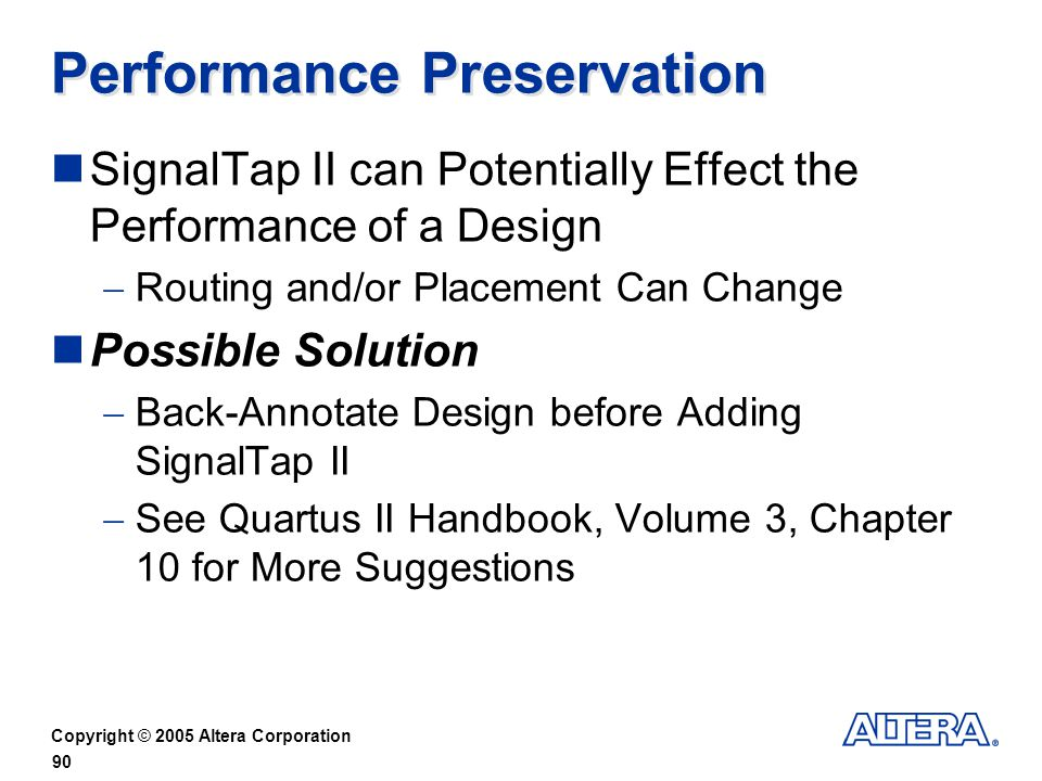 Copyright © 2005 Altera Corporation 90 Performance Preservation SignalTap II can Potentially Effect the Performance of a Design Routing and/or Placement Can Change Possible Solution Back-Annotate Design before Adding SignalTap II See Quartus II Handbook, Volume 3, Chapter 10 for More Suggestions