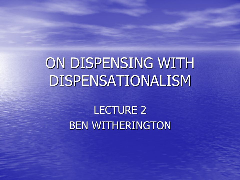 ON DISPENSING WITH DISPENSATIONALISM LECTURE 2 BEN WITHERINGTON