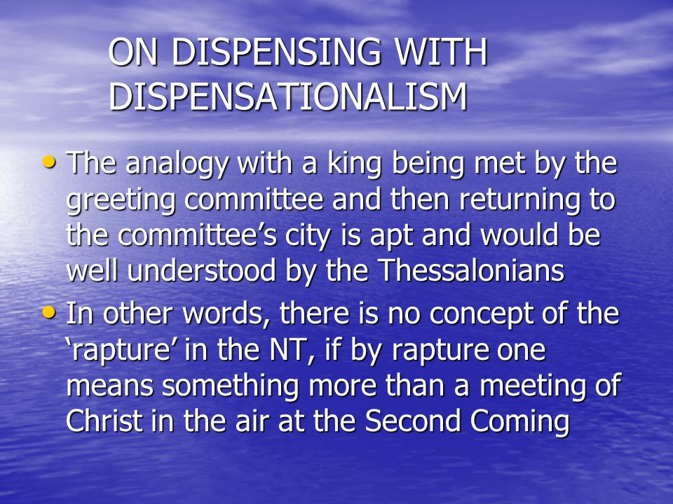ON DISPENSING WITH DISPENSATIONALISM The analogy with a king being met by the greeting committee and then returning to the committees city is apt and would be well understood by the Thessalonians The analogy with a king being met by the greeting committee and then returning to the committees city is apt and would be well understood by the Thessalonians In other words, there is no concept of the rapture in the NT, if by rapture one means something more than a meeting of Christ in the air at the Second Coming In other words, there is no concept of the rapture in the NT, if by rapture one means something more than a meeting of Christ in the air at the Second Coming