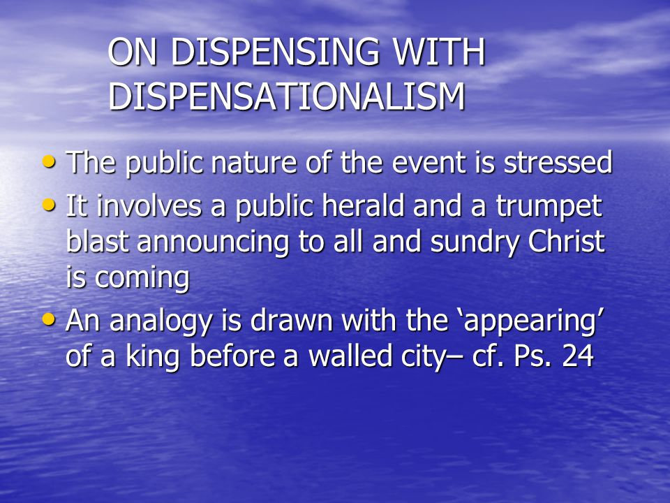 ON DISPENSING WITH DISPENSATIONALISM The public nature of the event is stressed The public nature of the event is stressed It involves a public herald and a trumpet blast announcing to all and sundry Christ is coming It involves a public herald and a trumpet blast announcing to all and sundry Christ is coming An analogy is drawn with the appearing of a king before a walled city– cf.