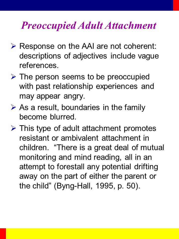 Preoccupied Adult Attachment Response on the AAI are not coherent: descriptions of adjectives include vague references. The person seems to be preoccu