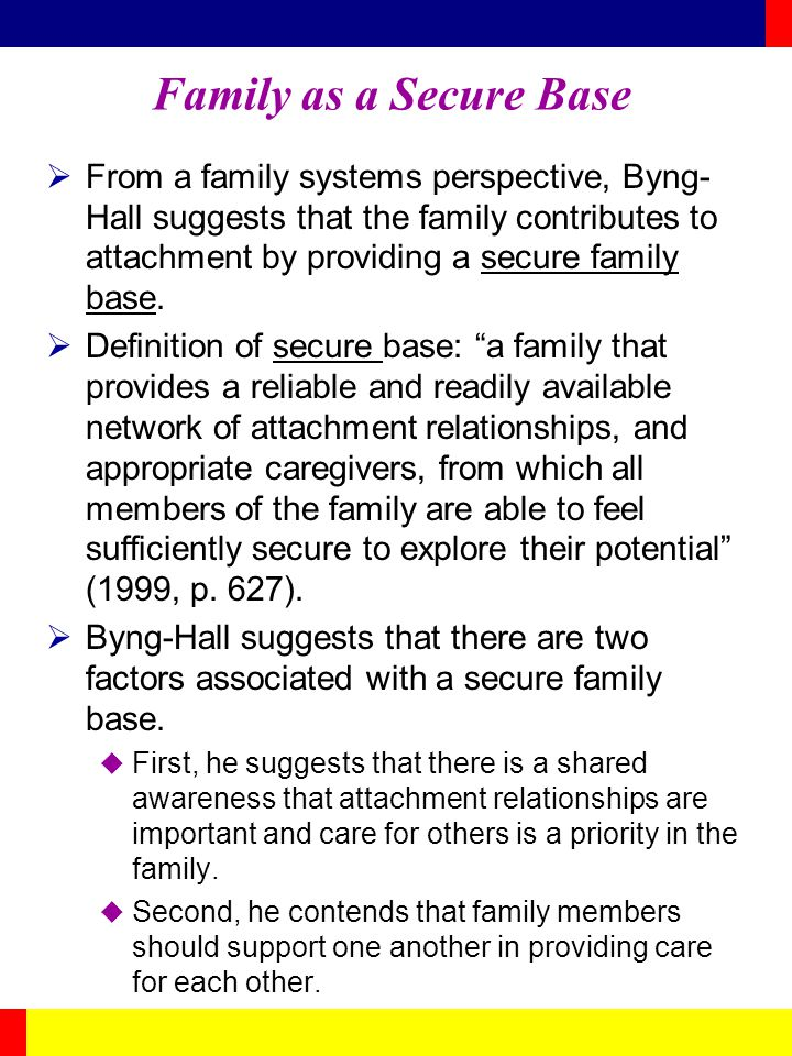 Family as a Secure Base From a family systems perspective, Byng- Hall suggests that the family contributes to attachment by providing a secure family
