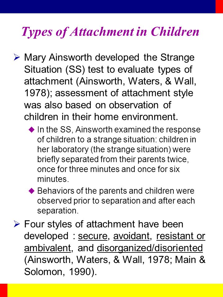 Types of Attachment in Children Mary Ainsworth developed the Strange Situation (SS) test to evaluate types of attachment (Ainsworth, Waters, & Wall, 1