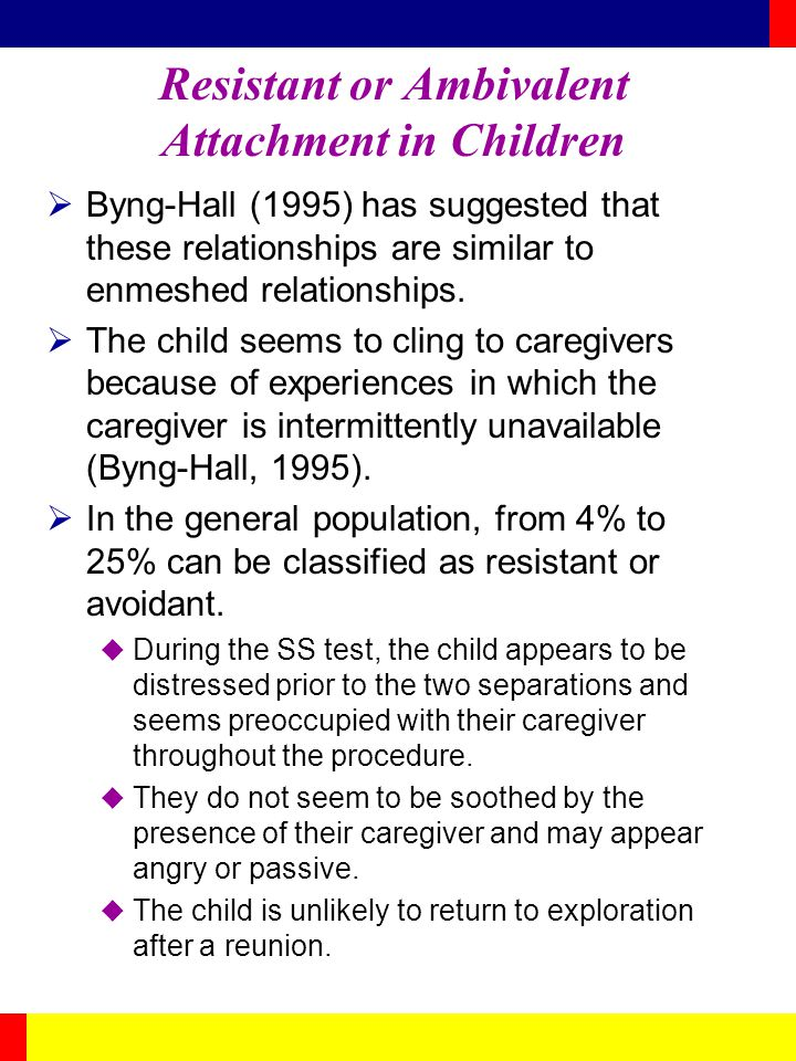 Resistant or Ambivalent Attachment in Children Byng-Hall (1995) has suggested that these relationships are similar to enmeshed relationships. The chil