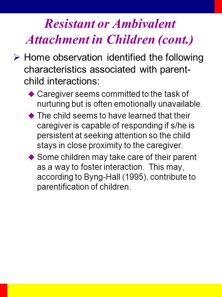 Resistant or Ambivalent Attachment in Children (cont.) Home observation identified the following characteristics associated with parent- child interac